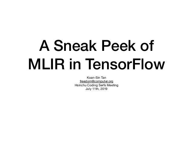 A Sneak Peek of MLIR in TensorFlow Koan-Sin Tan  freedom@computer.org  Hsinchu Coding Serfs Meeting  July 11th, 2019