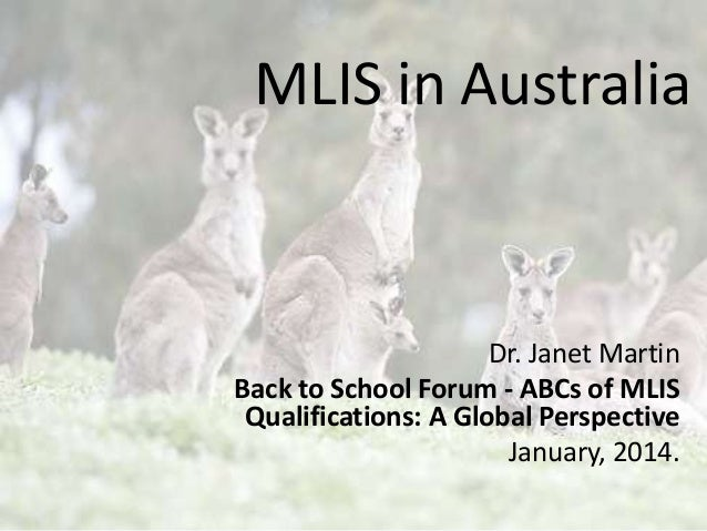 MLIS in Australia  Dr. Janet Martin Back to School Forum - ABCs of MLIS Qualifications: A Global Perspective January, 2014...