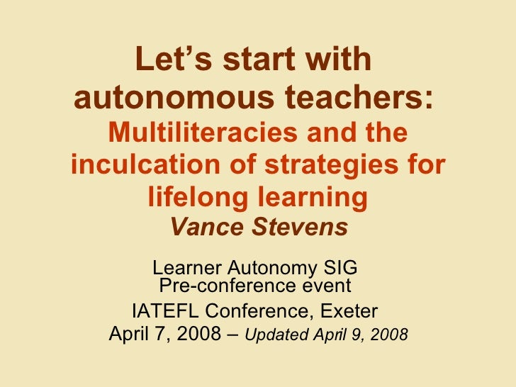 Let's start with  autonomous teachers:   Multiliteracies and the inculcation of strategies for lifelong learning Vance Ste...