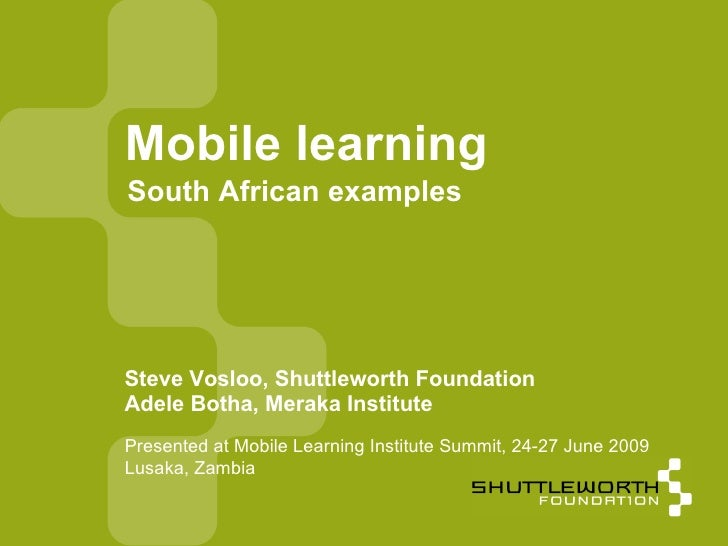 Mobile learning South African examples     Steve Vosloo, Shuttleworth Foundation Adele Botha, Meraka Institute Presented a...