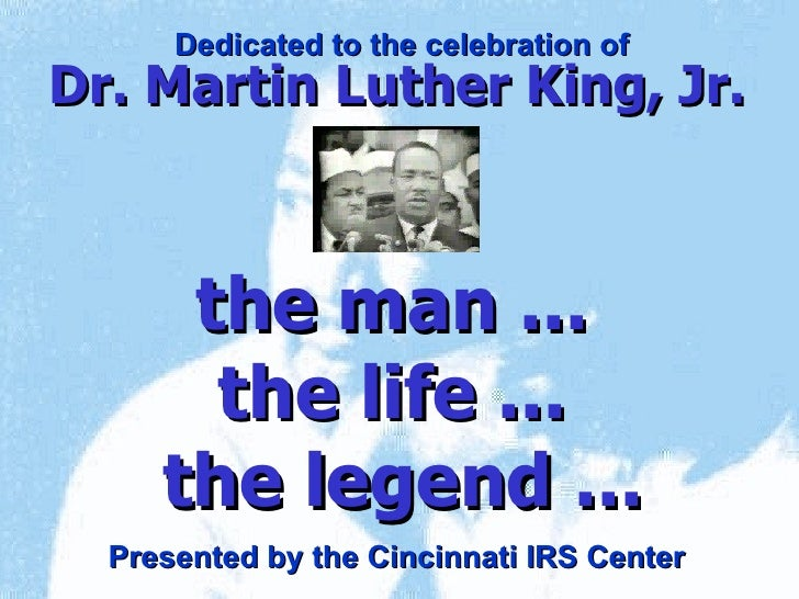 the man ...  the life ...  the legend ... Dr. Martin Luther King, Jr. Dedicated to the celebration of Presented by the Cin...
