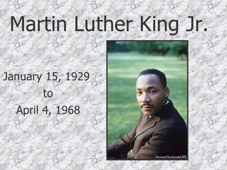 Martin Luther King Jr. January 15, 1929  to April 4, 1968