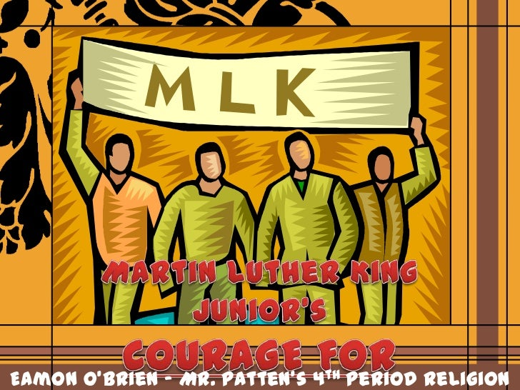 Martin Luther King Junior's<br />COURAGE FOR CHANGE<br />Eamon O'Brien – Mr. Patten's 4th Period Religion 11<br />
