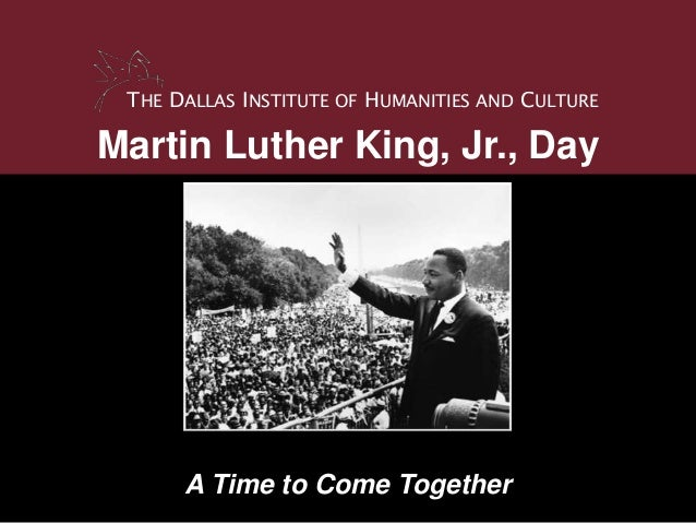 THE DALLAS INSTITUTE OF HUMANITIES AND CULTUREMartin Luther King, Jr., Day      A Time to Come Together