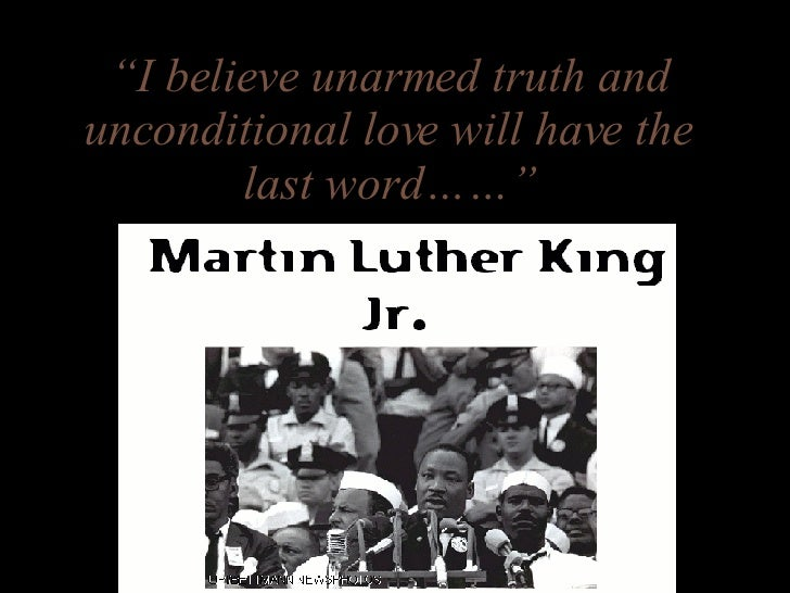 """I believe unarmed truth and unconditional love will have the last word……"""