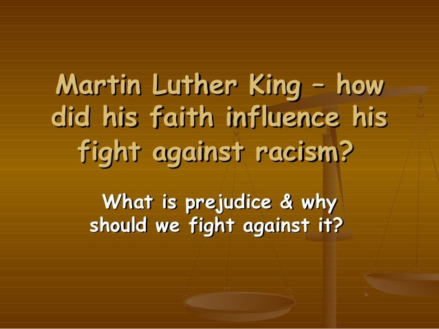 Martin Luther King – howdid his faith influence his  fight against racism?    What is prejudice & why   should we fight ag...