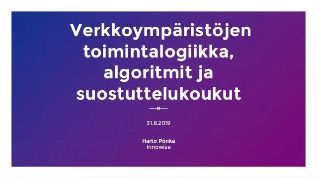 Verkkoympäristöjen toimintalogiikka, algoritmit ja suostuttelukoukut 31.8.2019 Harto Pönkä Innowise