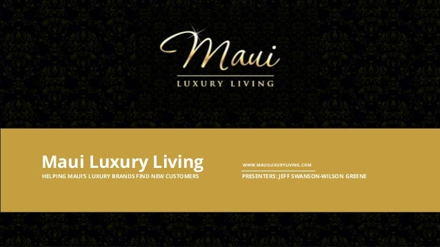 Maui Luxury Living HELPING MAUI'S LUXURY BRANDS FIND NEW CUSTOMERS  WWW.MAUILUXURYLIVING.COM  PRESENTERS: JEFF SWANSON-WIL...