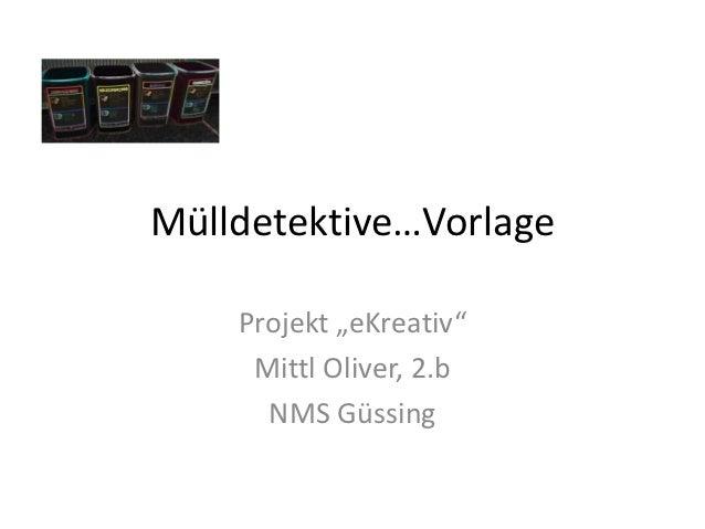 "Mülldetektive…Vorlage    Projekt ""eKreativ""     Mittl Oliver, 2.b      NMS Güssing"