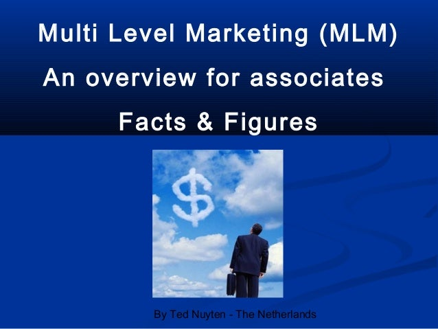 By Ted Nuyten - The Netherlands Multi Level Marketing (MLM) An overview for associates Facts & Figures