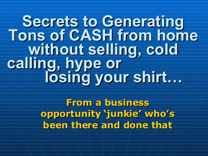 Secrets to Generating Tons of CASH from home without selling, cold calling, hype or  losing your shirt… From a business op...