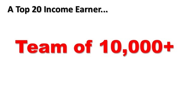 A Top 20 Income Earner... Team of 10,000+