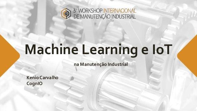 Machine Learning e IoT na Manutenção Industrial Kenio Carvalho CognIO
