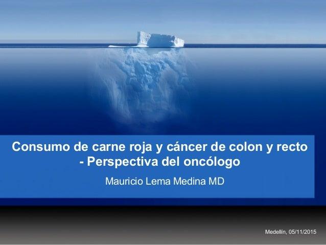 Consumo de carne roja y cáncer de colon y recto - Perspectiva del oncólogo Mauricio Lema Medina MD Medellín, 05/11/2015