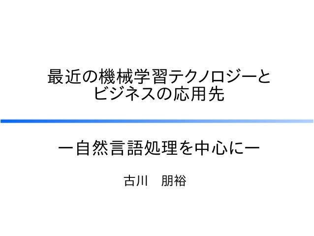 最近の機械学習テクノロジーと ビジネスの応用先 古川 朋裕 ー自然言語処理を中心にー
