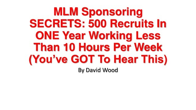 MLM SponsoringSECRETS: 500 Recruits InONE Year Working LessThan 10 Hours Per Week(You've GOT To Hear This)By David Wood