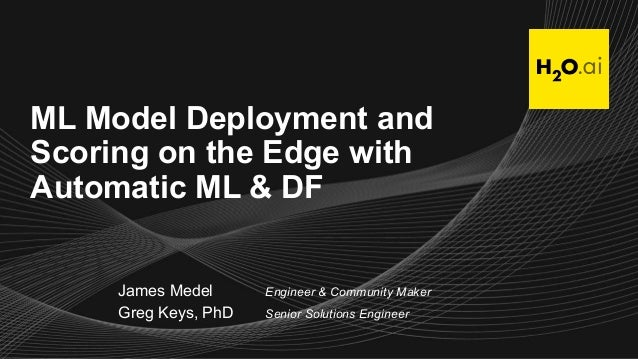 ML Model Deployment and Scoring on the Edge with Automatic ML & DF James Medel Engineer & Community Maker Greg Keys, PhD S...
