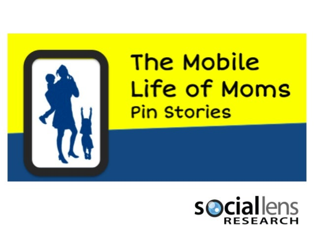 Social Lens ResearchMobile life of Moms: Pin Stories     We asked the Mobile Life of Mom study     participants to share o...