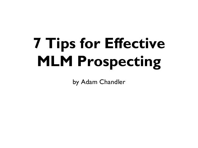 7 Tips for EffectiveMLM Prospecting      by Adam Chandler