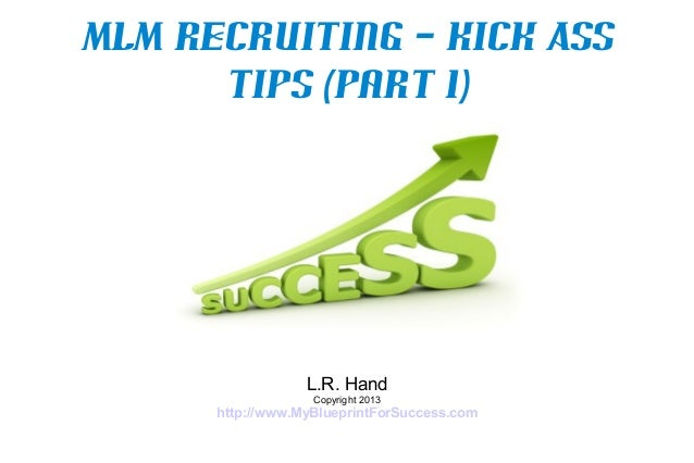 MLM Recruiting – Kick Ass      Tips (Part 1)                  L.R. Hand                   Copyright 2013      http://www.M...
