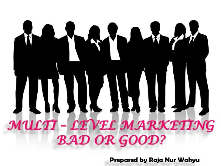 MULTI – LEVEL MARKETING     BAD OR GOOD?           Prepared by Raja Nur Wahyu
