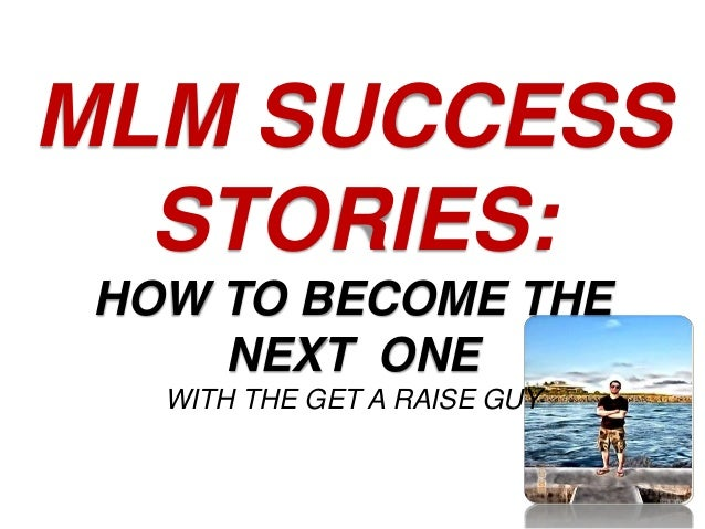 MLM SUCCESS STORIES: HOW TO BECOME THE NEXT ONE WITH THE GET A RAISE GUY