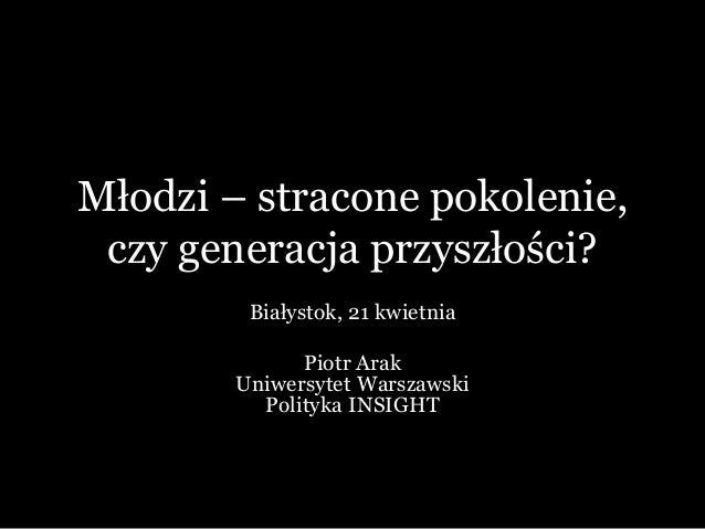 Młodzi – stracone pokolenie, czy generacja przyszłości? Białystok, 21 kwietnia Piotr Arak Uniwersytet Warszawski Polityka ...