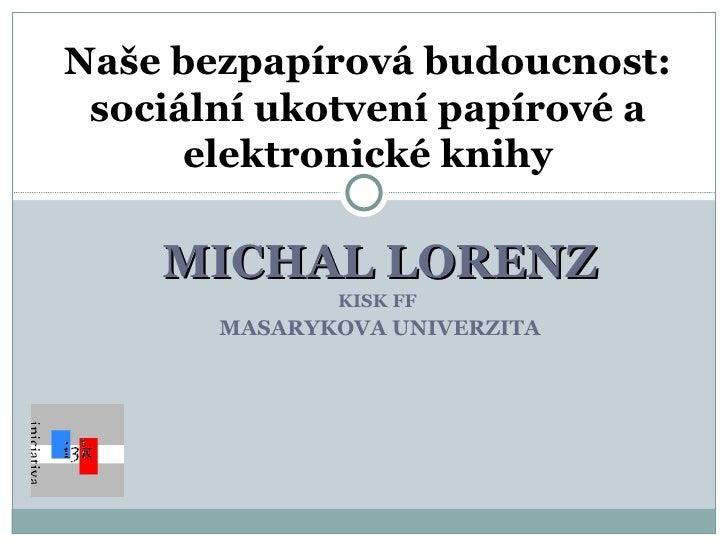 MICHAL LORENZ KISK FF  MASARYKOVA UNIVERZITA Naše bezpapírová budoucnost: sociální ukotvení papírové a elektronické knihy