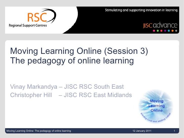 Moving Learning Online (Session 3)  The pedagogy of online learning Vinay Markandya – JISC RSC South East Christopher Hill...