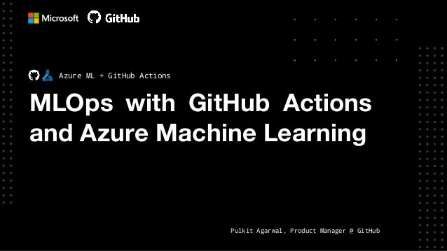 MLOps with GitHub Actions and Azure Machine Learning Azure ML + GitHub Actions Pulkit Agarwal, Product Manager @ GitHub
