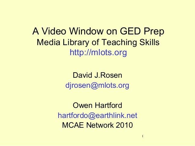 1 A Video Window on GED Prep Media Library of Teaching Skills http://mlots.org David J.Rosen djrosen@mlots.org Owen Hartfo...