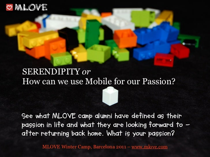 SERENDIPITY orHow can we use Mobile for our Passion?See what MLOVE camp alumni have defined as theirpassion in life and wh...