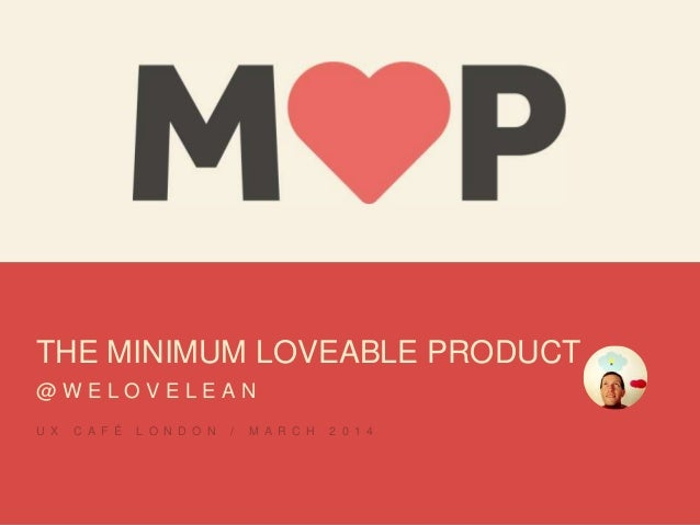 THE MINIMUM LOVEABLE PRODUCT @ W E L O V E L E A N U X C A F É L O N D O N / M A R C H 2 0 1 4