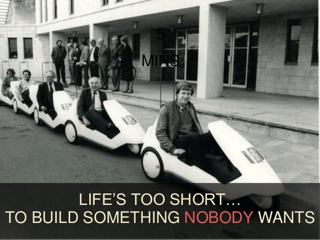 5 MINS LIFE'S TOO SHORT… TO BUILD SOMETHING NOBODY WANTS