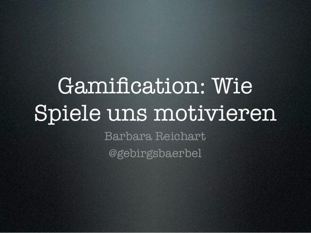 Gamification: Wie Spiele uns motivieren Barbara Reichart @gebirgsbaerbel