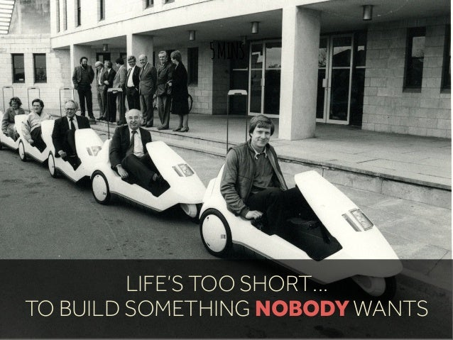 5MINS LIFE'S TOO SHORT… TO BUILD SOMETHING NOBODY WANTS