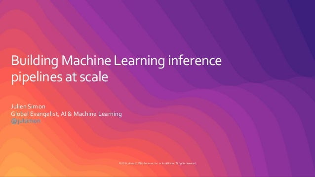 © 2019, Amazon Web Services, Inc. or its affiliates. All rights reserved. Building Machine Learning inference pipelines at...