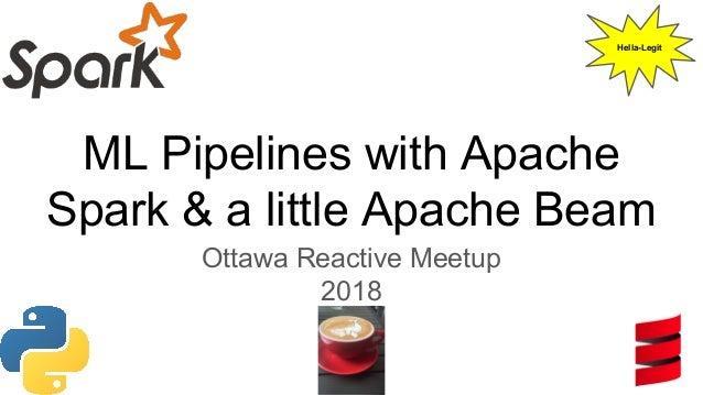 ML Pipelines with Apache Spark & a little Apache Beam Ottawa Reactive Meetup 2018 Hella-Legit