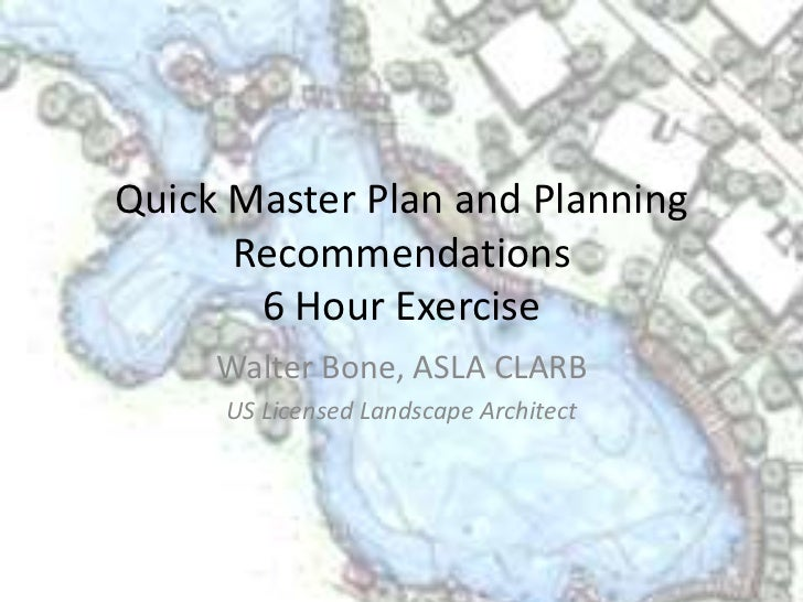 Quick Master Plan and Planning      Recommendations       6 Hour Exercise     Walter Bone, ASLA CLARB     US Licensed Land...