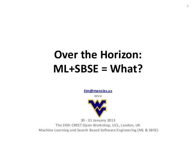 1       Over the Horizon:       ML+SBSE = What?                        tim@menzies.us                            wvu      ...