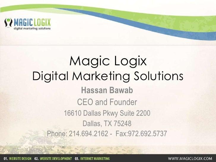 Magic LogixDigital Marketing Solutions<br />Hassan Bawab<br />CEO and Founder<br />16610 Dallas Pkwy Suite 2200<br />Dalla...
