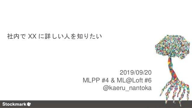 2019/09/20 MLPP #4 & ML@Loft #6 @kaeru_nantoka 社内で XX に詳しい人を知りたい