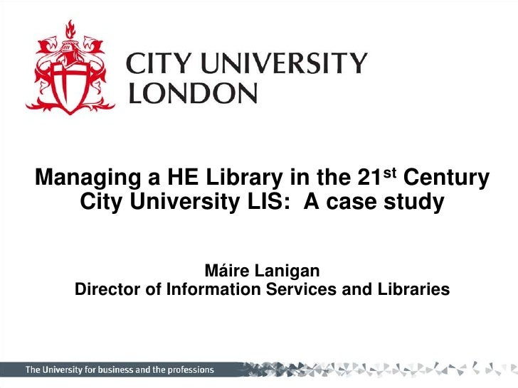 Managing a HE Library in the 21st Century<br />City University LIS:  A case study<br />Máire LaniganDirector of Informatio...