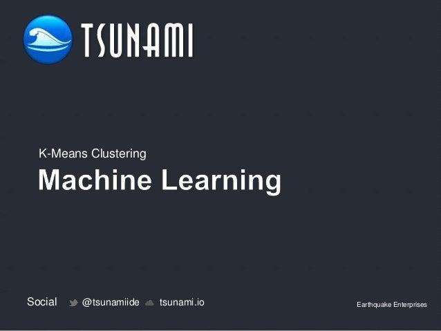 Social @tsunamiide tsunami.io Earthquake Enterprises K-Means Clustering
