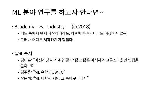 ML 분야 연구를 하고자 한다면… • Academia vs. Industry (in 2018) • 어느 쪽에서 먼저 시작하더라도, 차후에 옮겨가더라도 이상하지 않음 • 그러나 어디든 시작하기가 힘들다. • 발표 순서 •...