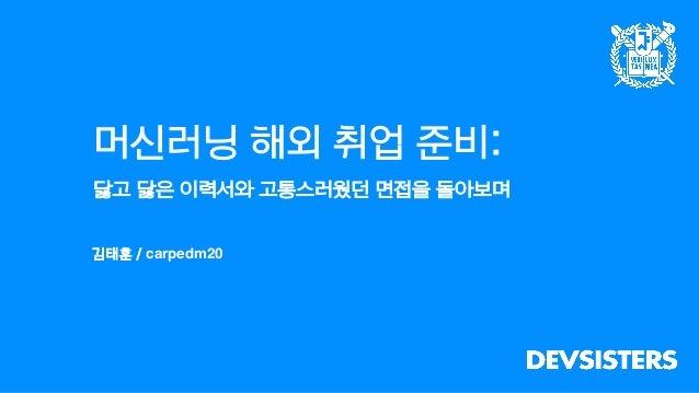 머신러닝 해외 취업 준비: 닳고 닳은 이력서와 고통스러웠던 면접을 돌아보며 김태훈 / carpedm20