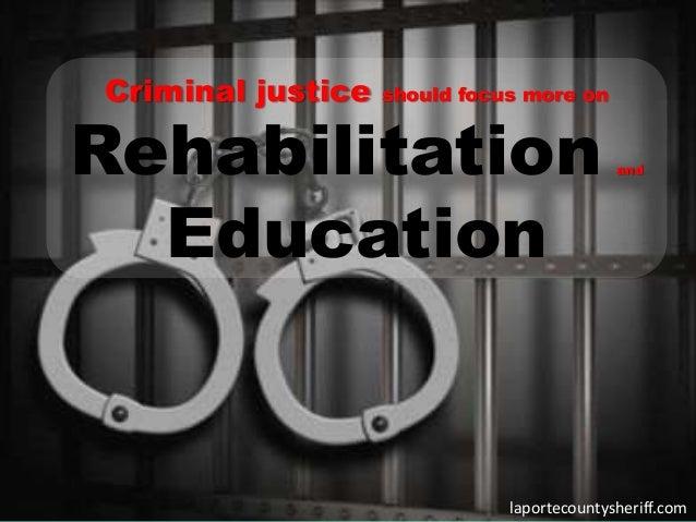 Criminal justice should focus more onRehabilitation andEducationlaportecountysheriff.com