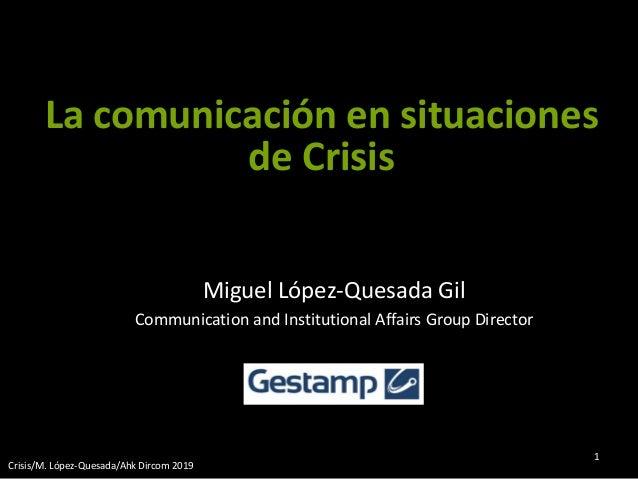 Miguel López-Quesada Gil Communication and Institutional Affairs Group Director Crisis/M. López-Quesada/Ahk Dircom 2019 1 ...
