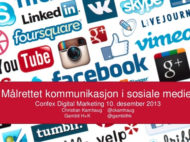 Målrettet kommunikasjon i sosiale medie Confex Digital Marketing 10. desember 2013 Christian Kamhaug Gambit H+K  @ckamhaug...