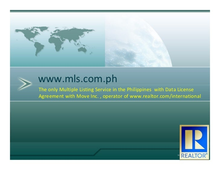 www.mls.com.phThe only Multiple Listing Service in the Philippines with Data LicenseAgreement with Move Inc. , operator of...